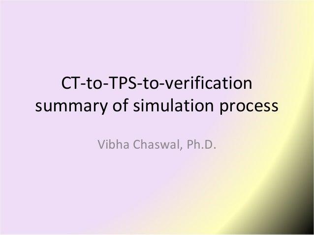 CT-to-TPS-to-verification summary of simulation process Vibha Chaswal, Ph.D.