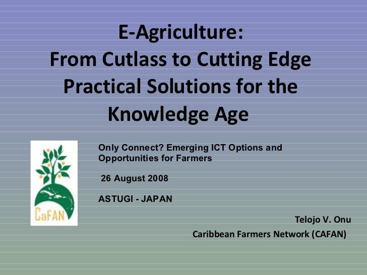 E-Agriculture: From Cutlass to Cutting Edge Practical Solutions for the Knowledge Age  Telojo V. Onu Caribbean Farmers Net...