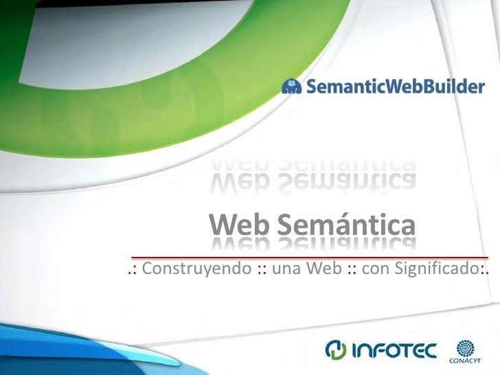 Web Semántica.: Construyendo :: una Web :: con Significado:.