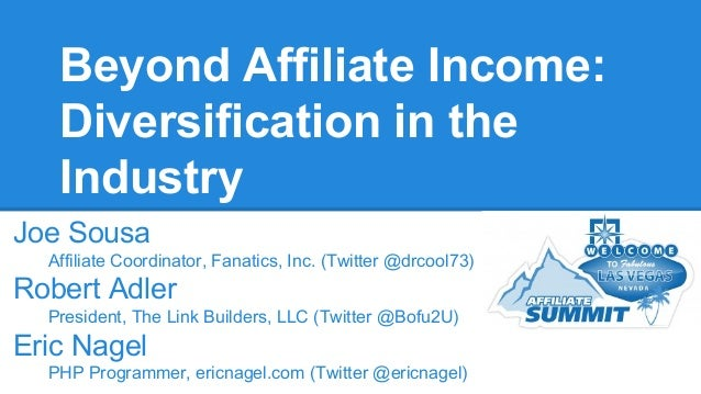 Beyond Affiliate Income: Diversification in the Industry Joe Sousa Affiliate Coordinator, Fanatics, Inc. (Twitter @drcool7...