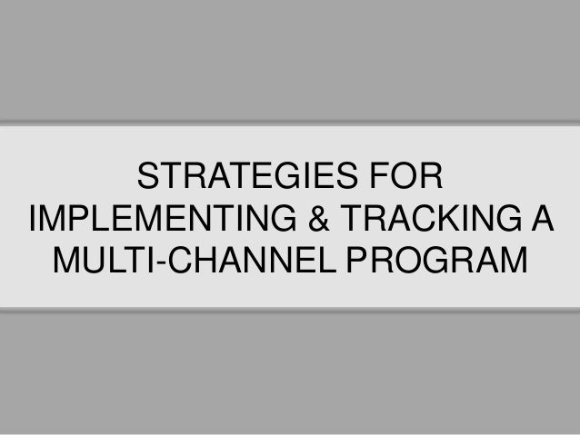 STRATEGIES FOR IMPLEMENTING & TRACKING A MULTI-CHANNEL PROGRAM