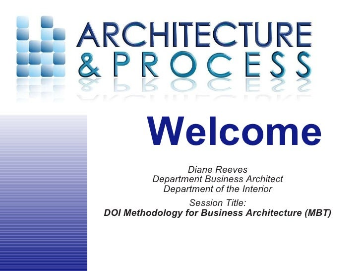 Diane Reeves Department Business Architect Department of the Interior Session Title: DOI Methodology for Business Architec...