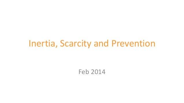 Inertia, Scarcity and Prevention Feb 2014