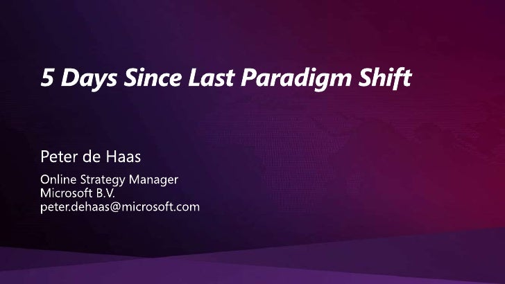 5 Days Since Last Paradigm Shift<br />Peter de Haas<br />Online Strategy Manager<br />Microsoft B.V.<br />peter.dehaas@mic...