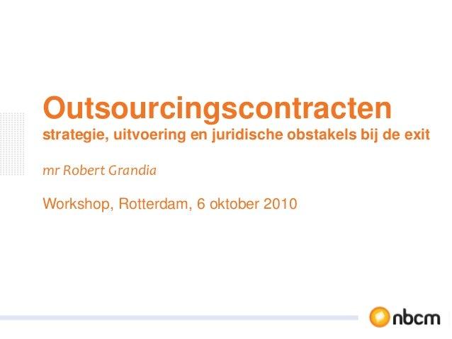 Outsourcingscontracten strategie, uitvoering en juridische obstakels bij de exit mr Robert Grandia Workshop, Rotterdam, 6 ...