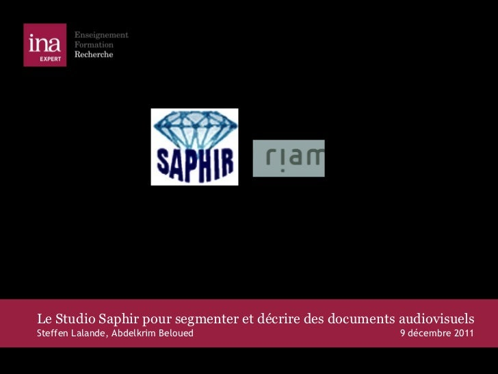 Le Studio Saphir pour segmenter et décrire des documents audiovisuels Steffen Lalande, Abdelkrim Beloued  9 décembre 2011