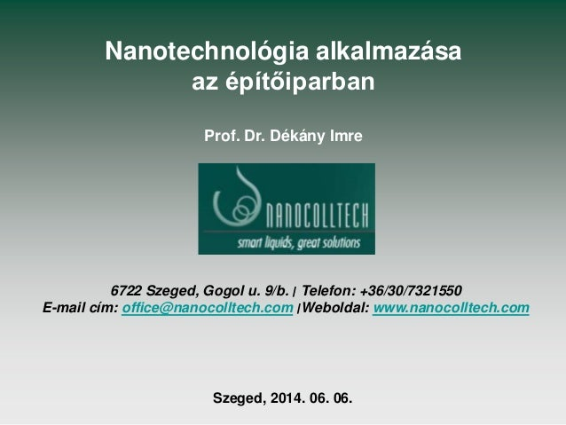 Nanotechnológia alkalmazása az építőiparban Prof. Dr. Dékány Imre Szeged, 2014. 06. 06. 6722 Szeged, Gogol u. 9/b. ׀ Tel...