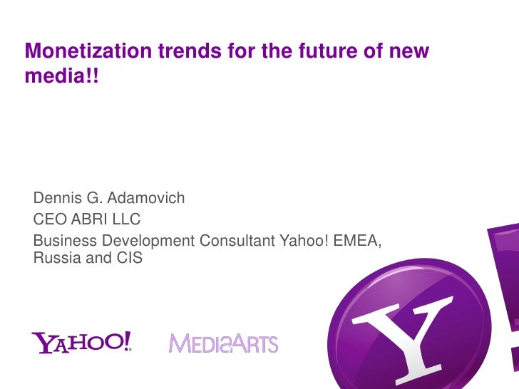 Monetization trends for the future of newmedia!!Dennis G. AdamovichCEO ABRI LLCBusiness Development Consultant Yahoo! EMEA...