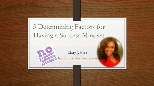 5 Determining Factors for Having a Success Mindset Cheryl J. Moses http://www.cheryljmoses.com