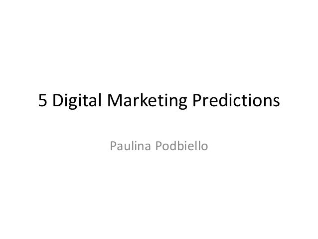 5 Digital Marketing Predictions         Paulina Podbiello