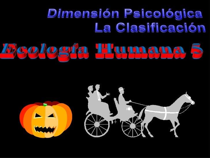 Dimensión Psicológica<br />La Clasificación<br />Ecología Humana 5<br />
