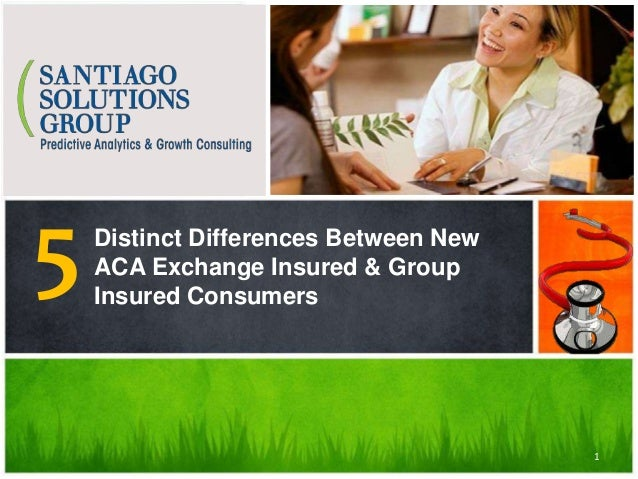 Santiago Solutions Group Findings Distinct Differences Between New ACA Exchange Insured & Group Insured Consumers 5 1