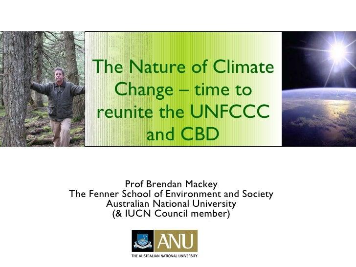 The Nature of Climate Change – time to reunite the UNFCCC and CBD <ul><li>Prof Brendan Mackey </li></ul><ul><li>The Fenner...