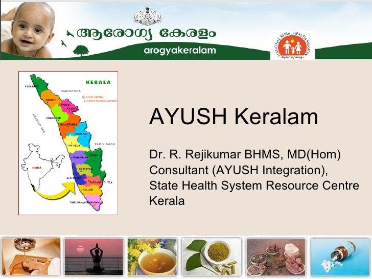 AYUSH Keralam Dr. R. Rejikumar BHMS, MD(Hom) Consultant (AYUSH Integration), State Health System Resource Centre Kerala