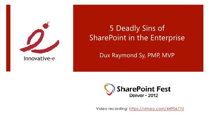 5 Deadly Sins ofSharePoint in the Enterprise                 Dux Raymond Sy, PMP, MVP  Video recording: https://vimeo.com/...
