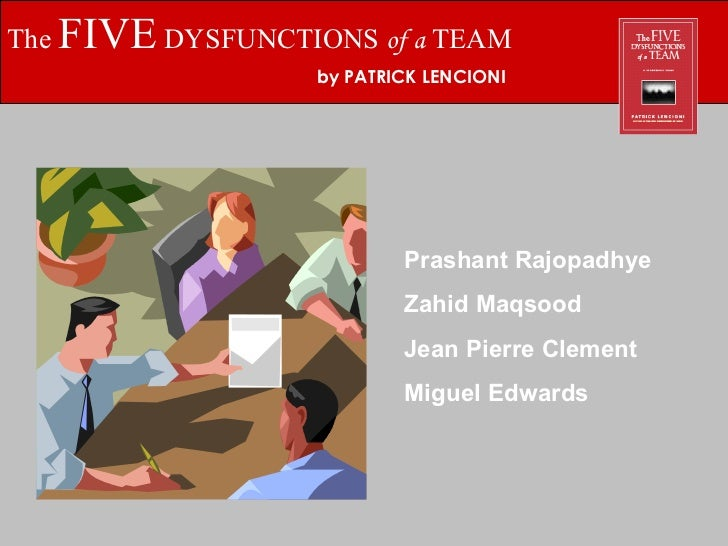 The  FIVE  DYSFUNCTIONS  of a  TEAM by PATRICK LENCIONI Prashant Rajopadhye Zahid Maqsood Jean Pierre Clement Miguel Edwards