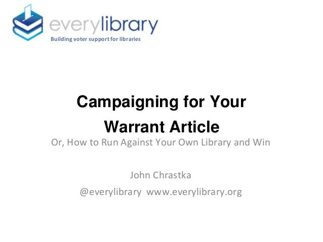 Campaigning for Your Warrant Article Building voter support for libraries Or, How to Run Against Your Own Library and Win ...