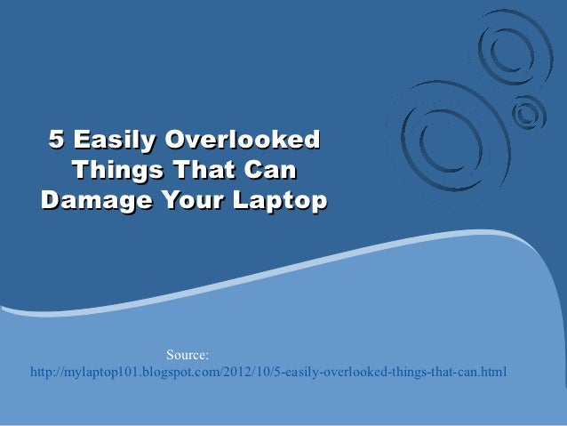5 Easily Overlooked   Things That Can Damage Your Laptop                       Source:http://mylaptop101.blogspot.com/2012...