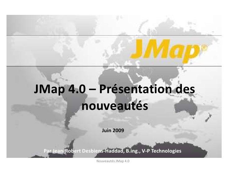 JMap 4.0 – Présentation des nouveautés<br />Juin 2009<br />Par Jean-Robert Desbiens-Haddad, B.ing., V-P Technologies<br />...