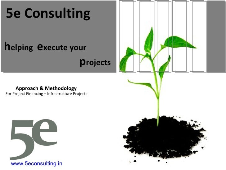 h elping  e xecute your p rojects 5e Consulting Approach & Methodology For Project Financing – Infrastructure Projects www...