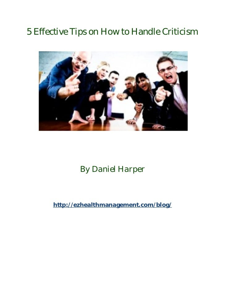 5 Effective Tips on How to Handle Criticism             By Daniel Harper      http://ezhealthmanagement.com/blog/
