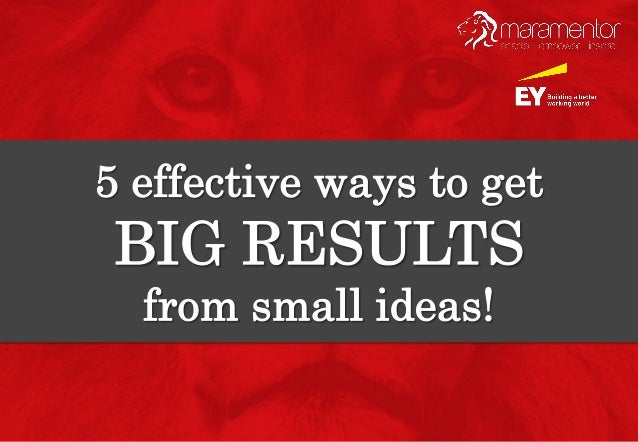 5 effective ways to get big results from small ideas