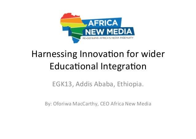 Harnessing  Innova-on  for  wider   Educa-onal  Integra-on   EGK13,  Addis  Ababa,  Ethiopia.      B...