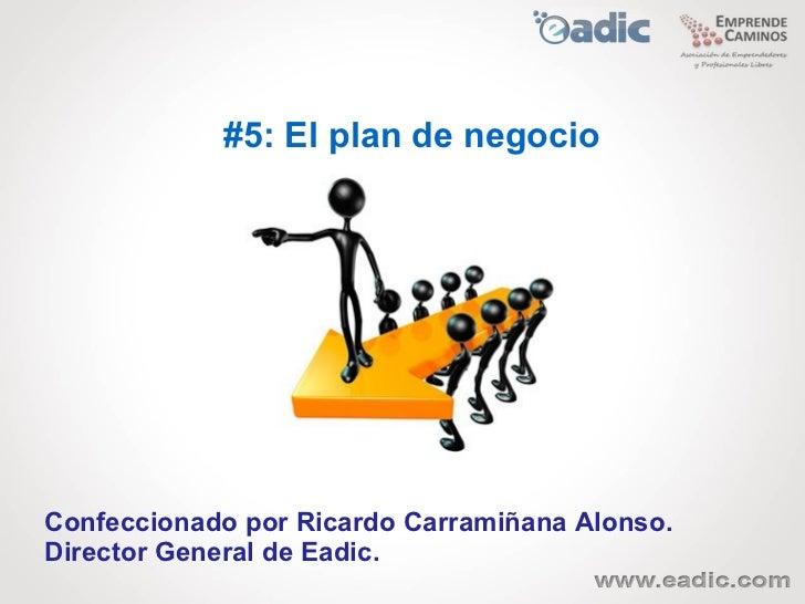 #5: El plan de negocioConfeccionado por Ricardo Carramiñana Alonso.Director General de Eadic.