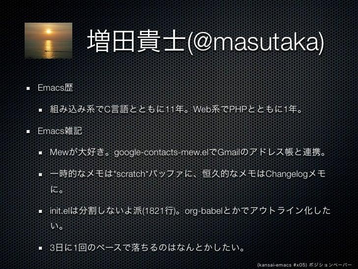 増田貴士(@masutaka)Emacs歴  組み込み系でC言語とともに11年。Web系でPHPとともに1年。Emacs雑記  Mewが大好き。google-contacts-mew.elでGmailのアドレス帳と連携。  一時的なメモは*sc...