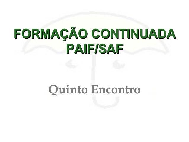 FORMAÇÃO CONTINUADAFORMAÇÃO CONTINUADA PAIF/SAFPAIF/SAF Quinto Encontro