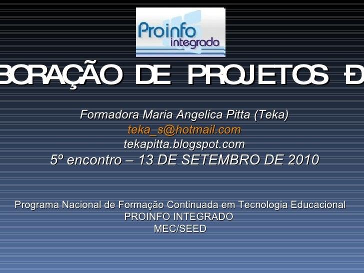 ELABORAÇÃO DE PROJETOS – 40h Formadora Maria Angelica Pitta (Teka) [email_address] tekapitta.blogspot.com 5º encontro – 13...