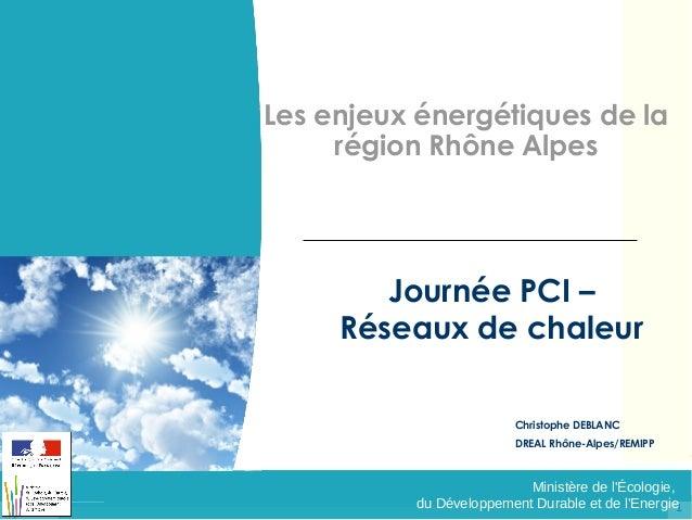 Les enjeux énergétiques de la région Rhône Alpes  Journée PCI – Réseaux de chaleur Christophe DEBLANC DREAL Rhône-Alpes/RE...