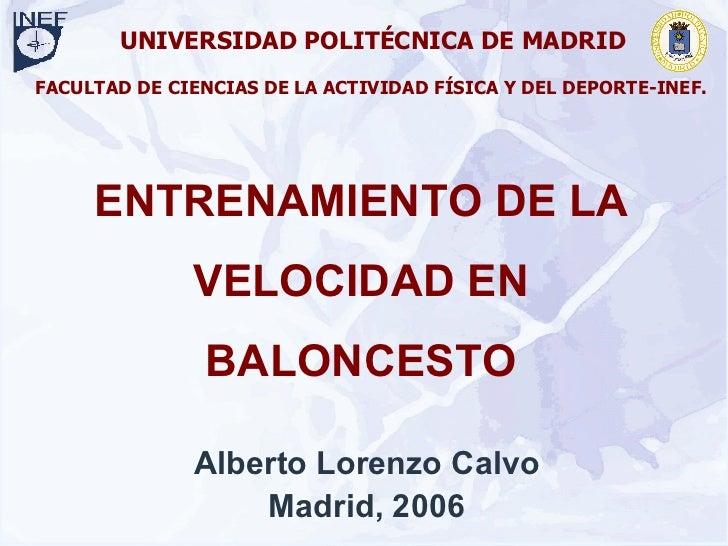 ENTRENAMIENTO DE LA VELOCIDAD EN BALONCESTO Alberto Lorenzo Calvo Madrid, 2006 UNIVERSIDAD POLITÉCNICA DE MADRID FACULTAD ...