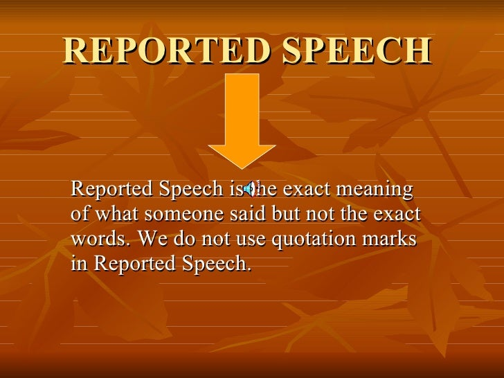REPORTED SPEECH  Reported Speech is the exact meaning of what someone said but not the exact words. We do not use quotatio...