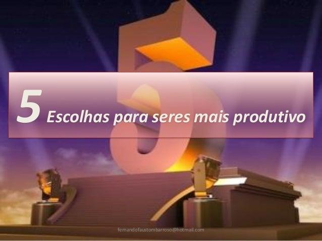 5Escolhas para seres mais produtivo fernandofaustombarroso@hotmail.com