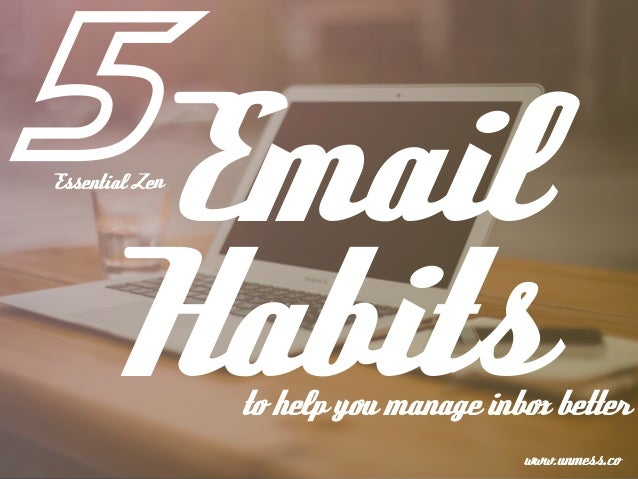 Email Habitsto help you manage inbox better Essential Zen www.unmess.co 5