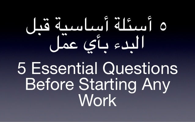 "!""# $%&&‫٥ أ&*)$ أ‬    !,- ‫ا3""2ء 0/ي‬5 Essential Questions Before Starting Any        Work"