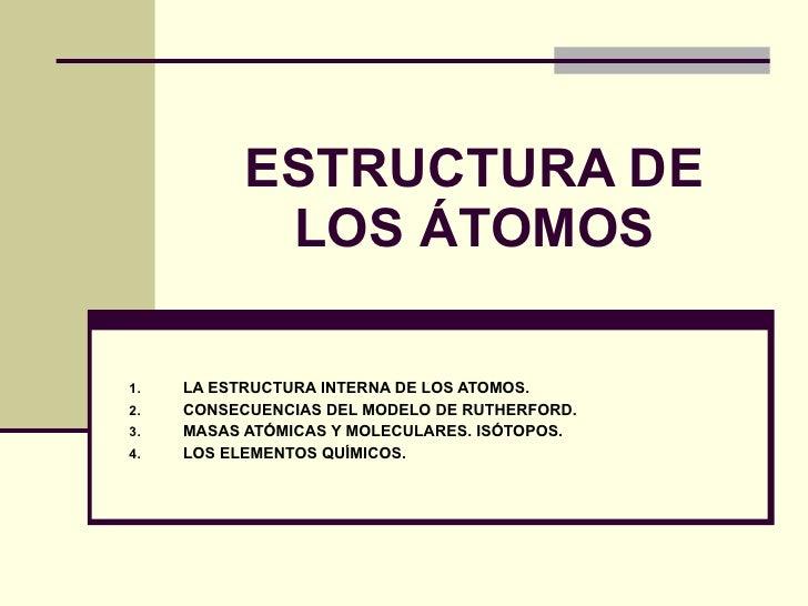 ESTRUCTURA DE LOS ÁTOMOS <ul><li>LA ESTRUCTURA INTERNA DE LOS ATOMOS. </li></ul><ul><li>CONSECUENCIAS DEL MODELO DE RUTHER...