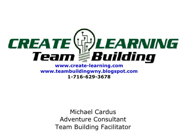 www.create-learning.com www.teambuildingwny.blogspot.com 1-716-629-3678 Michael Cardus Adventure Consultant Team Building ...