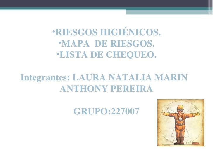 •RIESGOS HIGIÉNICOS.        •MAPA DE RIESGOS.       •LISTA DE CHEQUEO.Integrantes: LAURA NATALIA MARIN         ANTHONY PER...