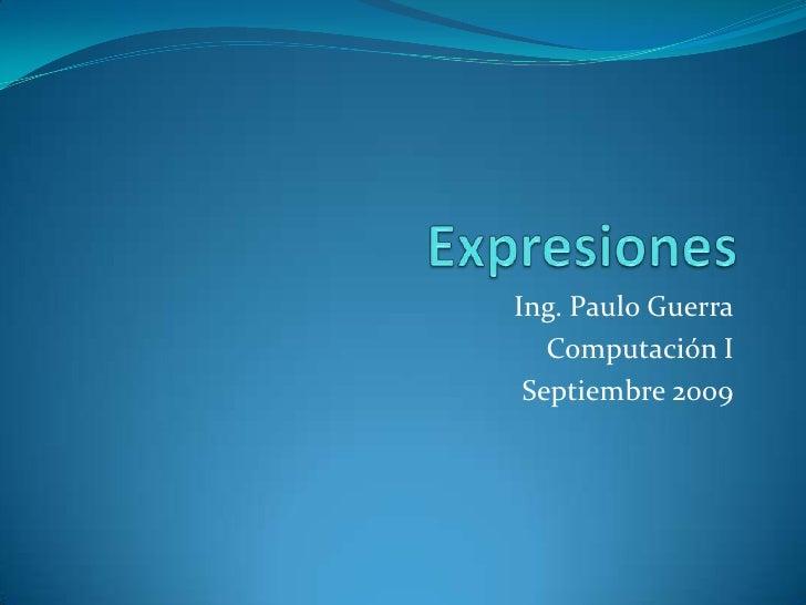 Expresiones <br />Ing. Paulo Guerra<br />Computación I<br />Septiembre 2009<br />