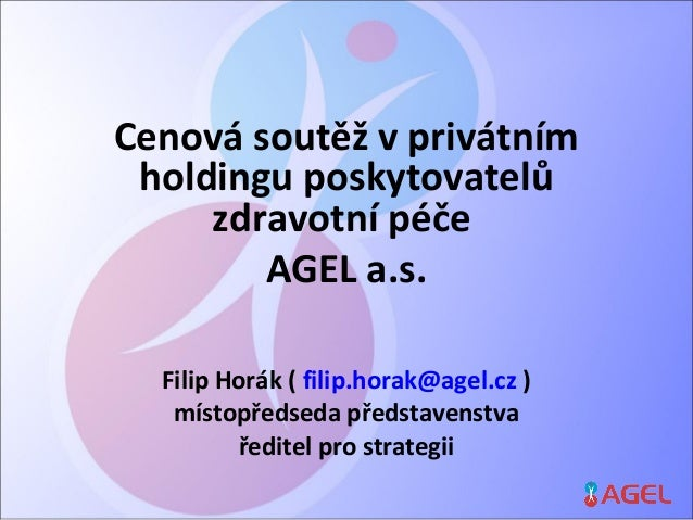 Cenová soutěž v privátním holdingu poskytovatelů zdravotní péče AGEL a.s. Filip Horák ( filip.horak@agel.cz ) místopředsed...