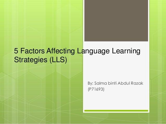 5 Factors Affecting Language Learning Strategies (LLS) By: Salma binti Abdul Razak (P71693)