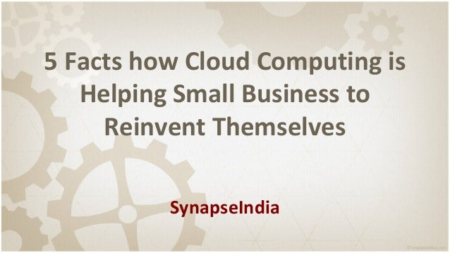 5 Facts how Cloud Computing is Helping Small Business to Reinvent Themselves SynapseIndia