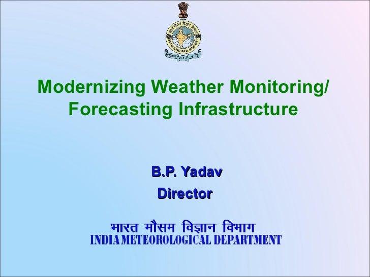 Modernizing Weather Monitoring/  Forecasting Infrastructure            B.P. Yadav             Director