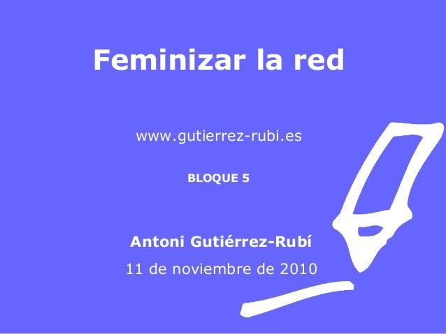 Feminizar la red www.gutierrez-rubi.es BLOQUE 5 Antoni Gutiérrez-Rubí 11 de noviembre de 2010