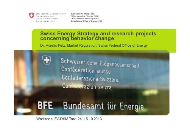 Swiss Energy Strategy and research projects concerning behavior change Dr. Aurelio Fetz, Market Regulation, Swiss Federal ...