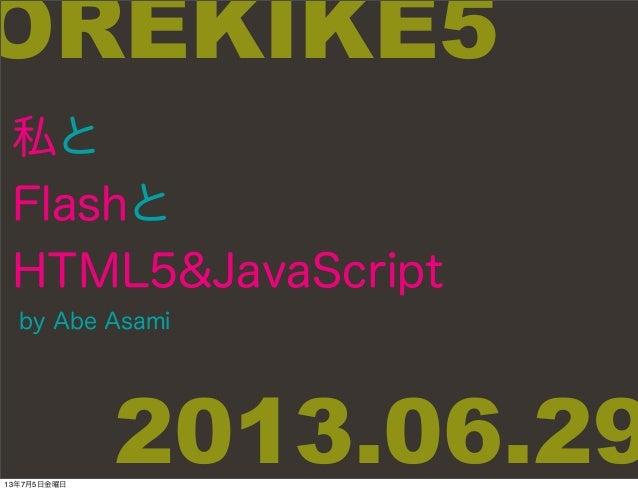 私と Flashと HTML5&JavaScript by Abe Asami OREKIKE5 2013.06.2913年7月5日金曜日