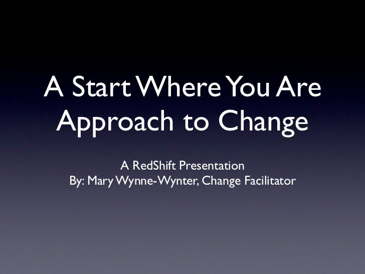 A Start Where You Are Approach to Change          A RedShift Presentation By: Mary Wynne-Wynter, Change Facilitator