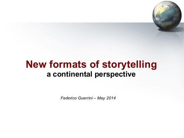 New formats of storytelling a continental perspective Federico Guerrini – May 2014